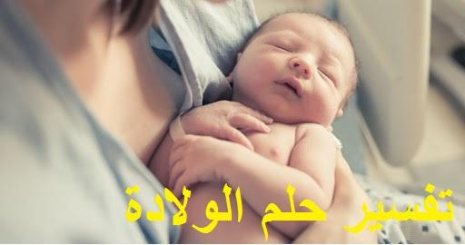 تفسير حلم الولادة ودلالته للعزباء والمتزوجة والحامل وعند الرجل