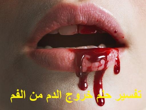 تفسير حلم خروج الدم من الفم ومعناه في المنام