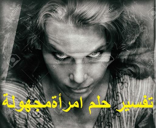 تفسير رؤية حلم امرأة مجهولة شريرة ودلالته في المنام