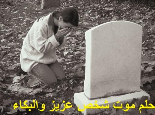 تفسير حلم موت شخص عزيز والبكاء عليه للعزباء المتزوجة الحامل المطلقة الرجل في المنام