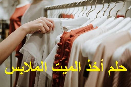 تفسير حلم أخذ الميت الملابس من الحي ودلالتها في المنام