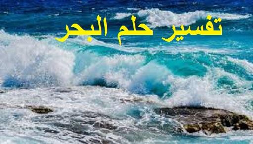 تفسير حلم البحر ودلالته في المنام