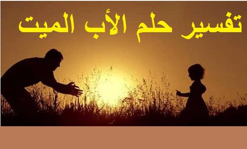تفسير رؤية حلم الأب الميت بالتفصيل ودلالته في المنام