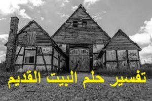 تفسير حلم البيت القديم الواسع في المنام ودلالته بالتفصيل