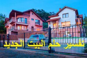 تفسير حلم البيت الجديد في المنام ودلالته بالتفصيل