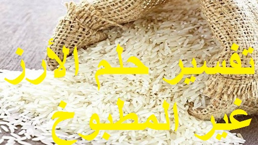 تفسير حلم الأرز غير المطبوخ في المنام ودلالته بالتفصيل لابن سيرين