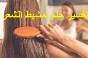تفسير حلم تمشيط الشعر في المنام ودلالته بالتفصيل لابن سيرين