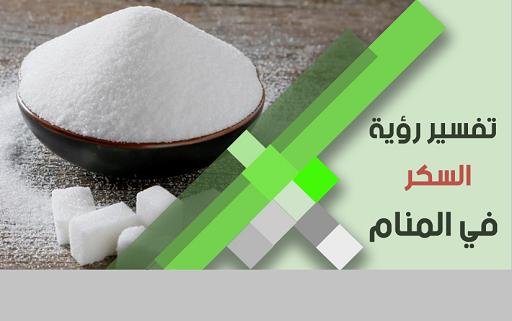 تفسير رؤية حلم السكر في المنام بالتفصيل ودلالته لابن سيرين