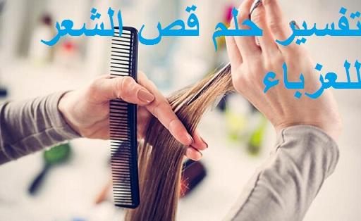 تفسير حلم قص الشعر للعزباء في المنام ودلالته بالتفصيل لابن سيرين